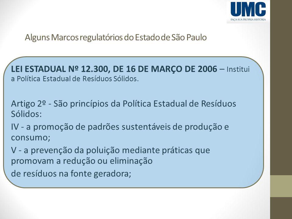 Alguns Marcos regulatórios do Estado de São Paulo LEI ESTADUAL Nº 12.300, DE 16 DE MARÇO DE 2006 – Institui a Política Estadual de Resíduos Sólidos. A