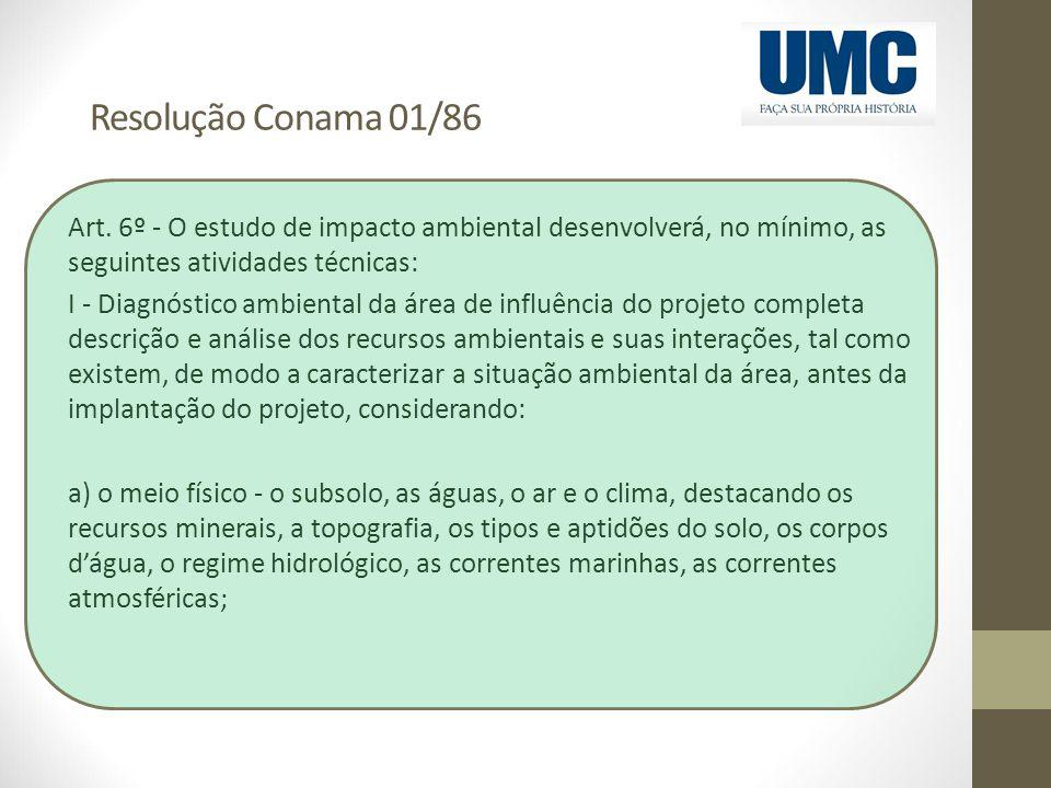 Resolução Conama 01/86 Art. 6º - O estudo de impacto ambiental desenvolverá, no mínimo, as seguintes atividades técnicas: I - Diagnóstico ambiental da