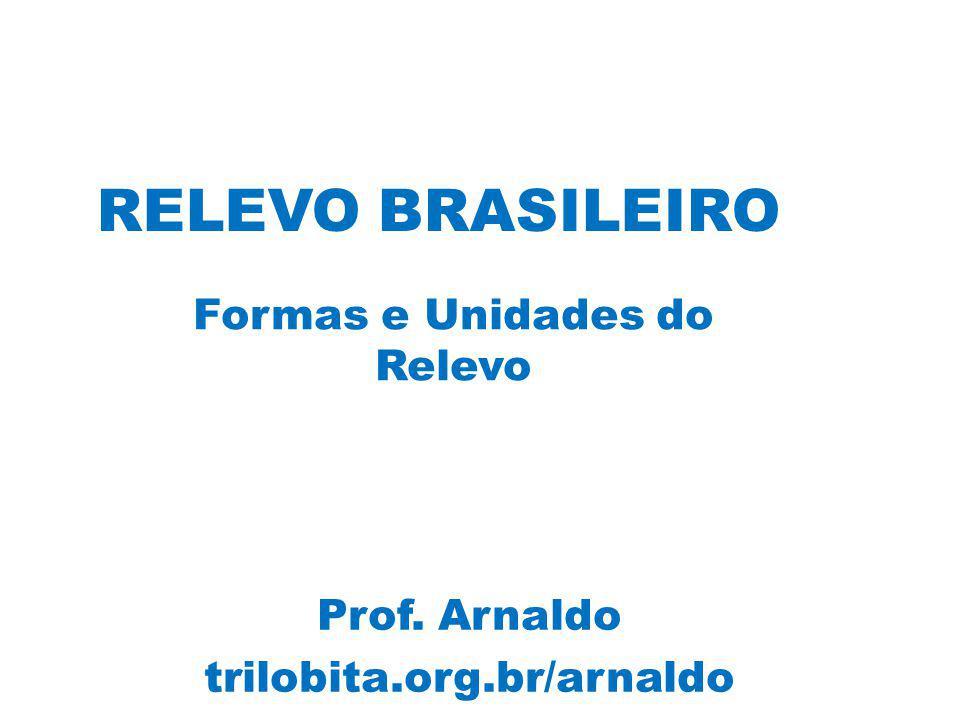 RELEVO BRASILEIRO Formas e Unidades do Relevo Prof. Arnaldo trilobita.org.br/arnaldo