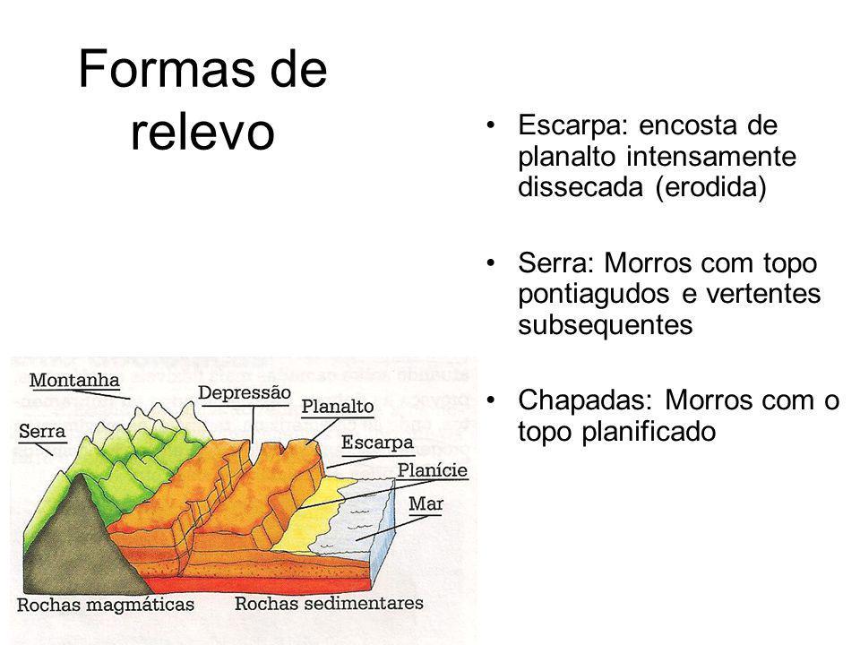 Formas de relevo Escarpa: encosta de planalto intensamente dissecada (erodida) Serra: Morros com topo pontiagudos e vertentes subsequentes Chapadas: Morros com o topo planificado