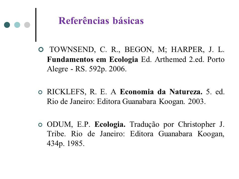 Referências básicas TOWNSEND, C. R., BEGON, M; HARPER, J. L. Fundamentos em Ecologia Ed. Arthemed 2.ed. Porto Alegre - RS. 592p. 2006. RICKLEFS, R. E.