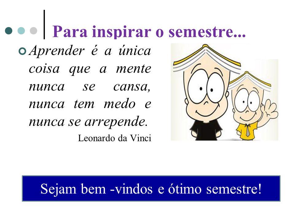 Para inspirar o semestre... Aprender é a única coisa que a mente nunca se cansa, nunca tem medo e nunca se arrepende. Leonardo da Vinci Sejam bem -vin