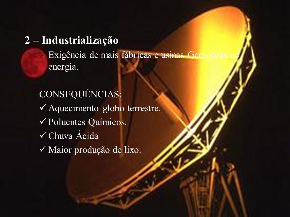 2 – Industrialização – Exigência de mais fábricas e usinas Geradoras de energia. CONSEQUÊNCIAS: Aquecimento globo terrestre. Poluentes Químicos. Chuva