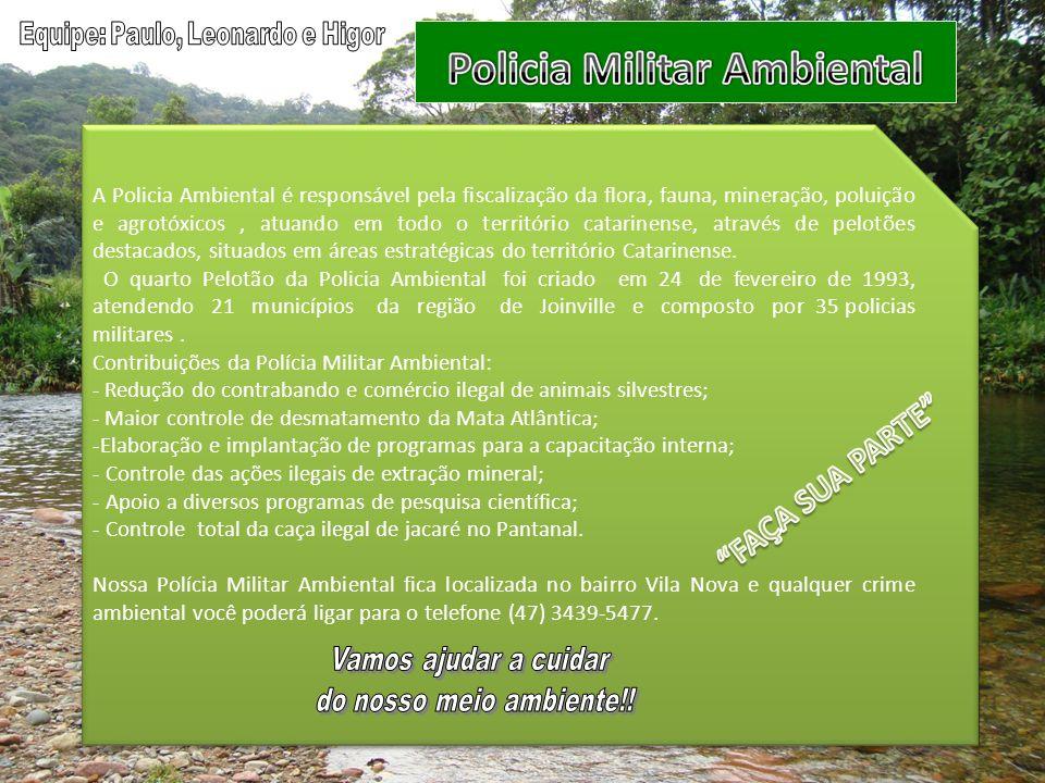 A Policia Ambiental é responsável pela fiscalização da flora, fauna, mineração, poluição e agrotóxicos, atuando em todo o território catarinense, através de pelotões destacados, situados em áreas estratégicas do território Catarinense.