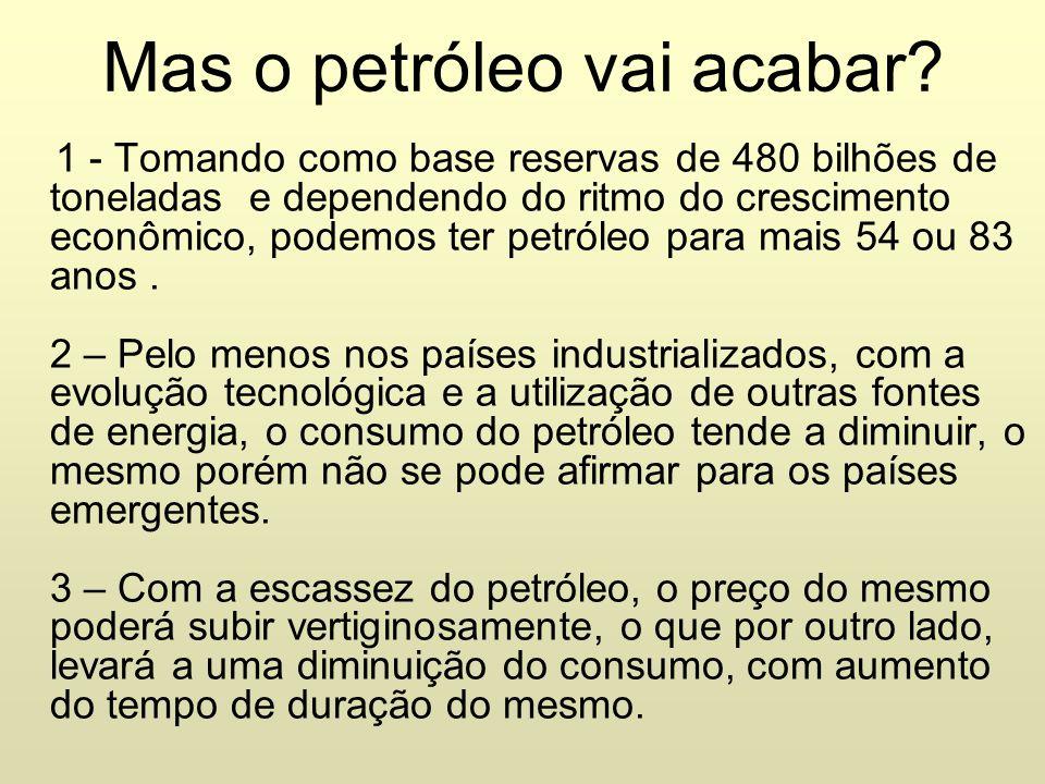 Mas o petróleo vai acabar? 1 - Tomando como base reservas de 480 bilhões de toneladas e dependendo do ritmo do crescimento econômico, podemos ter petr