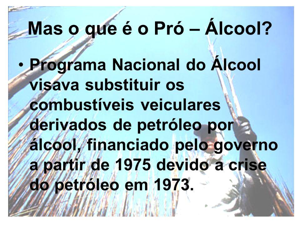 Mas o que é o Pró – Álcool? Programa Nacional do Álcool visava substituir os combustíveis veiculares derivados de petróleo por álcool, financiado pelo