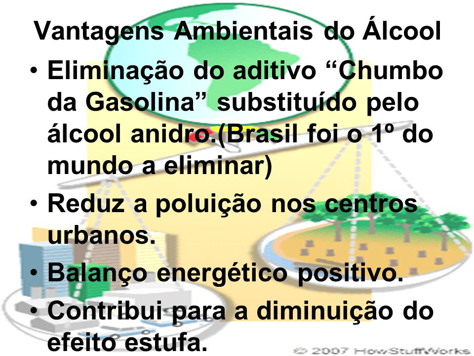 """Vantagens Ambientais do Álcool Eliminação do aditivo """"Chumbo da Gasolina"""" substituído pelo álcool anidro.(Brasil foi o 1º do mundo a eliminar) Reduz a"""