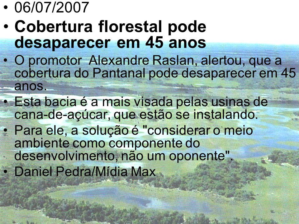 06/07/2007 Cobertura florestal pode desaparecer em 45 anos O promotor Alexandre Raslan, alertou, que a cobertura do Pantanal pode desaparecer em 45 an