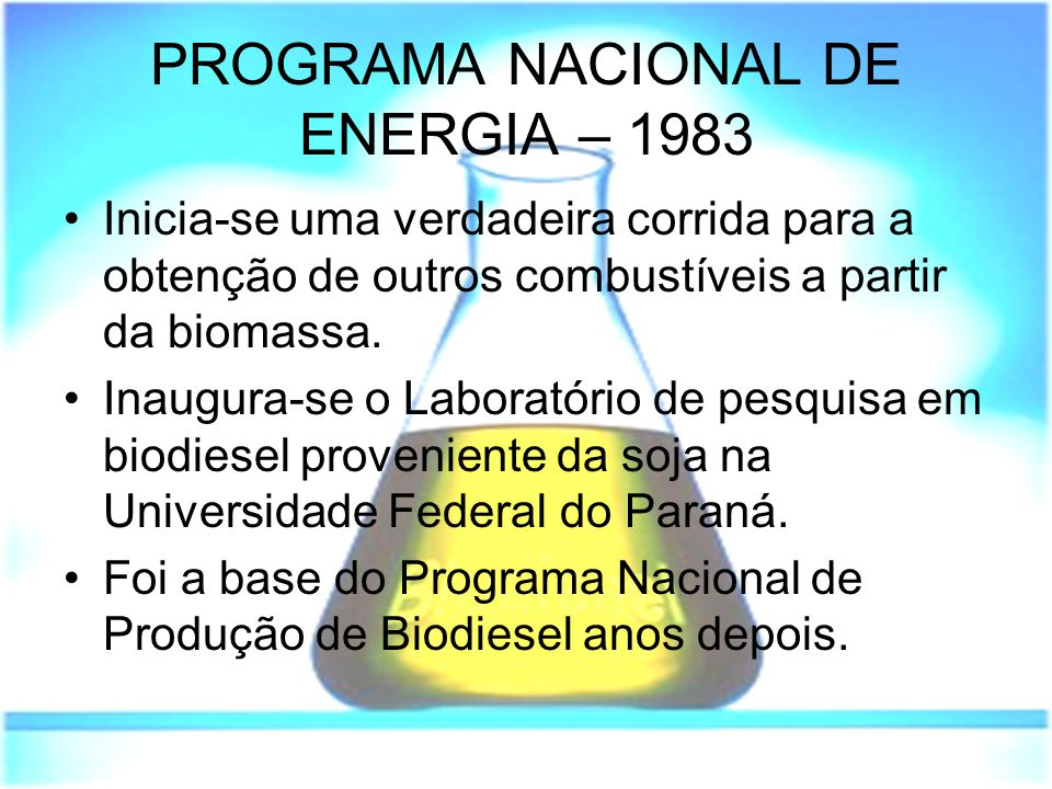 PROGRAMA NACIONAL DE ENERGIA – 1983 Inicia-se uma verdadeira corrida para a obtenção de outros combustíveis a partir da biomassa. Inaugura-se o Labora