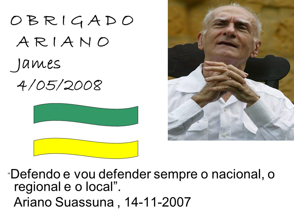 """O B R I G A D O A R I A N O James 4/05/2008 """" Defendo e vou defender sempre o nacional, o regional e o local"""". Ariano Suassuna, 14-11-2007"""