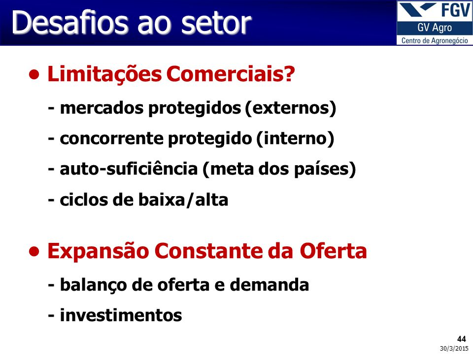 44 30/3/2015 Desafios ao setor Limitações Comerciais? - mercados protegidos (externos) - concorrente protegido (interno) - auto-suficiência (meta dos