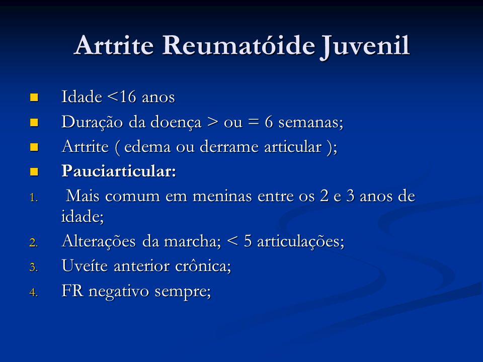 Artrite Reumatóide Juvenil Idade <16 anos Idade <16 anos Duração da doença > ou = 6 semanas; Duração da doença > ou = 6 semanas; Artrite ( edema ou derrame articular ); Artrite ( edema ou derrame articular ); Pauciarticular: Pauciarticular: 1.