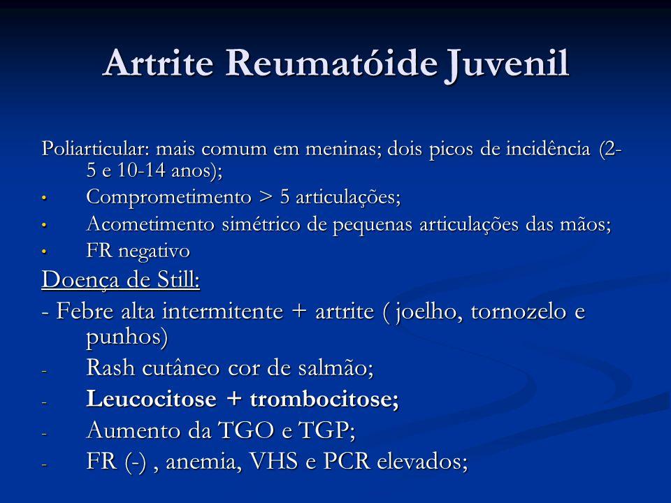 Artrite Reumatóide Juvenil Poliarticular: mais comum em meninas; dois picos de incidência (2- 5 e 10-14 anos); Comprometimento > 5 articulações; Comprometimento > 5 articulações; Acometimento simétrico de pequenas articulações das mãos; Acometimento simétrico de pequenas articulações das mãos; FR negativo FR negativo Doença de Still: - Febre alta intermitente + artrite ( joelho, tornozelo e punhos) - Rash cutâneo cor de salmão; - Leucocitose + trombocitose; - Aumento da TGO e TGP; - FR (-), anemia, VHS e PCR elevados;