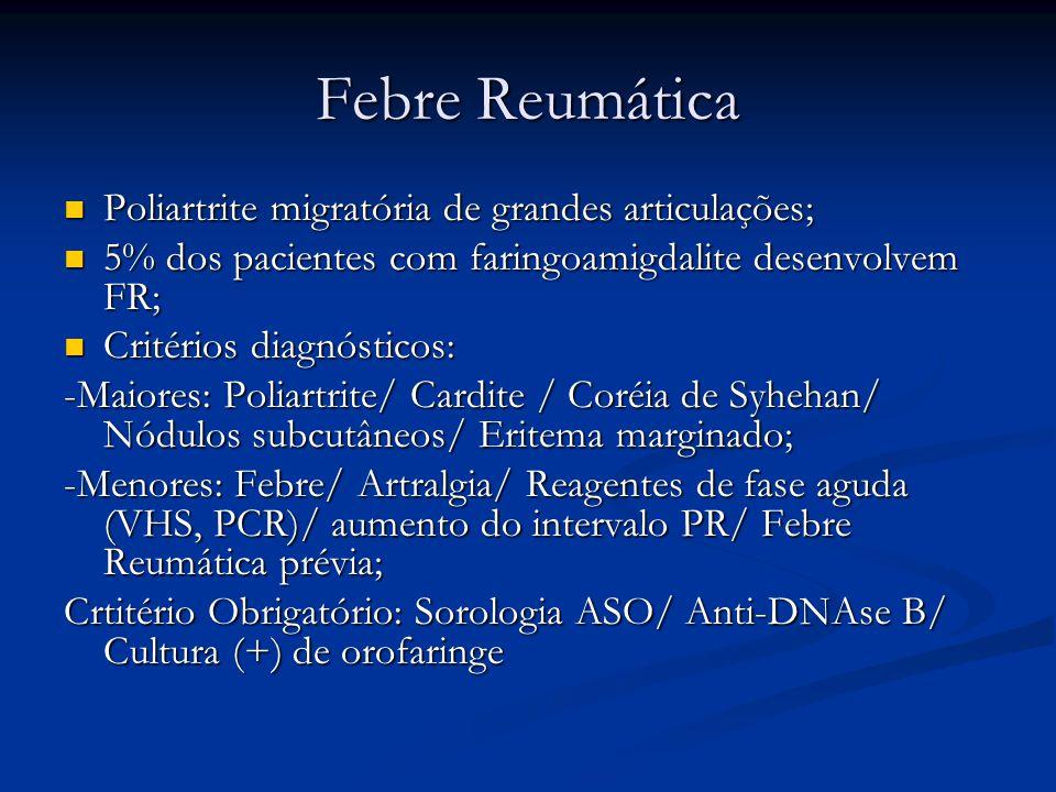Febre Reumática Poliartrite migratória de grandes articulações; Poliartrite migratória de grandes articulações; 5% dos pacientes com faringoamigdalite desenvolvem FR; 5% dos pacientes com faringoamigdalite desenvolvem FR; Critérios diagnósticos: Critérios diagnósticos: -Maiores: Poliartrite/ Cardite / Coréia de Syhehan/ Nódulos subcutâneos/ Eritema marginado; -Menores: Febre/ Artralgia/ Reagentes de fase aguda (VHS, PCR)/ aumento do intervalo PR/ Febre Reumática prévia; Crtitério Obrigatório: Sorologia ASO/ Anti-DNAse B/ Cultura (+) de orofaringe