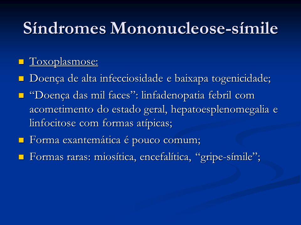 Síndromes Mononucleose-símile Toxoplasmose: Toxoplasmose: Doença de alta infecciosidade e baixapa togenicidade; Doença de alta infecciosidade e baixapa togenicidade; Doença das mil faces : linfadenopatia febril com acometimento do estado geral, hepatoesplenomegalia e linfocitose com formas atípicas; Doença das mil faces : linfadenopatia febril com acometimento do estado geral, hepatoesplenomegalia e linfocitose com formas atípicas; Forma exantemática é pouco comum; Forma exantemática é pouco comum; Formas raras: miosítica, encefalítica, gripe-símile ; Formas raras: miosítica, encefalítica, gripe-símile ;