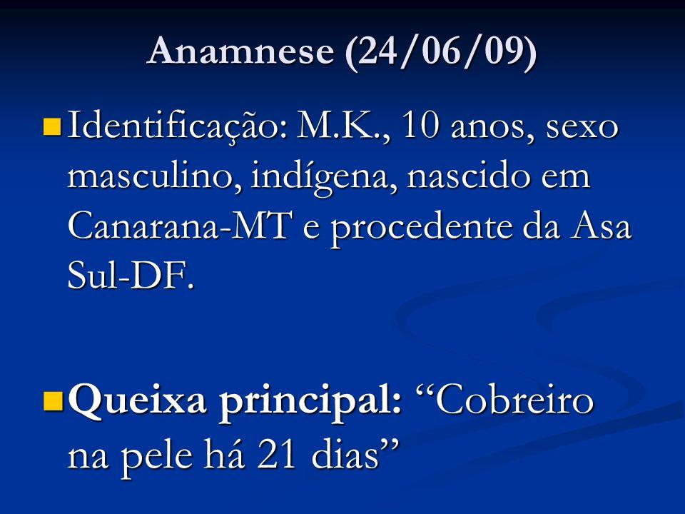 Anamnese (24/06/09) Identificação: M.K., 10 anos, sexo masculino, indígena, nascido em Canarana-MT e procedente da Asa Sul-DF.