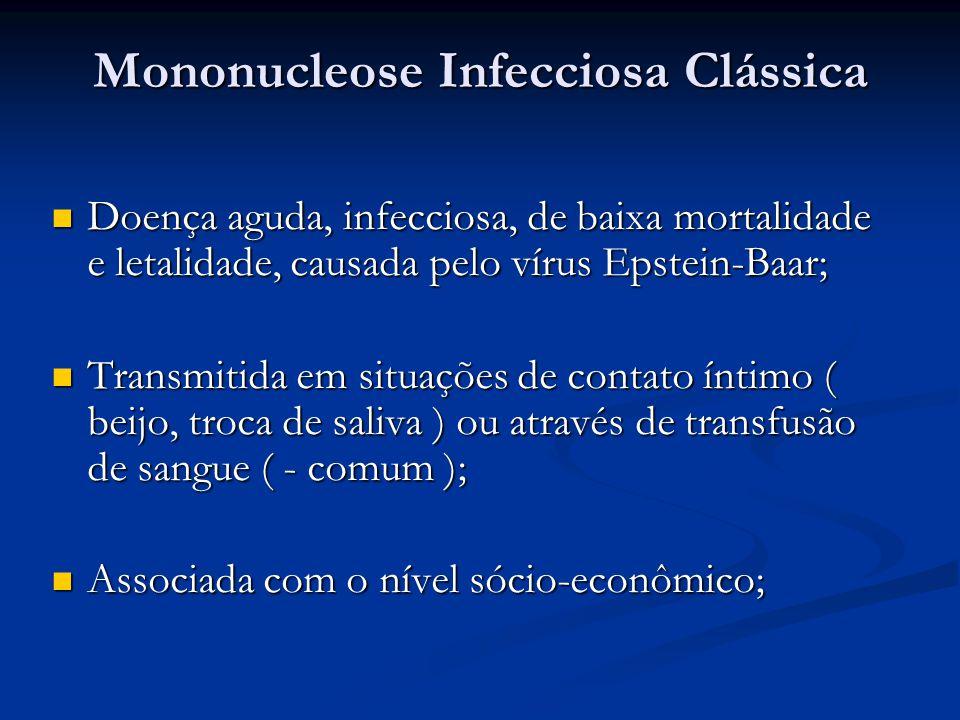 Mononucleose Infecciosa Clássica Doença aguda, infecciosa, de baixa mortalidade e letalidade, causada pelo vírus Epstein-Baar; Doença aguda, infecciosa, de baixa mortalidade e letalidade, causada pelo vírus Epstein-Baar; Transmitida em situações de contato íntimo ( beijo, troca de saliva ) ou através de transfusão de sangue ( - comum ); Transmitida em situações de contato íntimo ( beijo, troca de saliva ) ou através de transfusão de sangue ( - comum ); Associada com o nível sócio-econômico; Associada com o nível sócio-econômico;