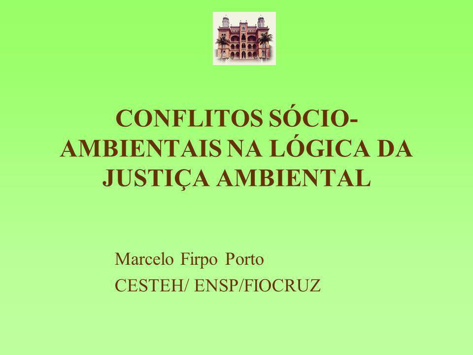 CONFLITOS SÓCIO- AMBIENTAIS NA LÓGICA DA JUSTIÇA AMBIENTAL Marcelo Firpo Porto CESTEH/ ENSP/FIOCRUZ