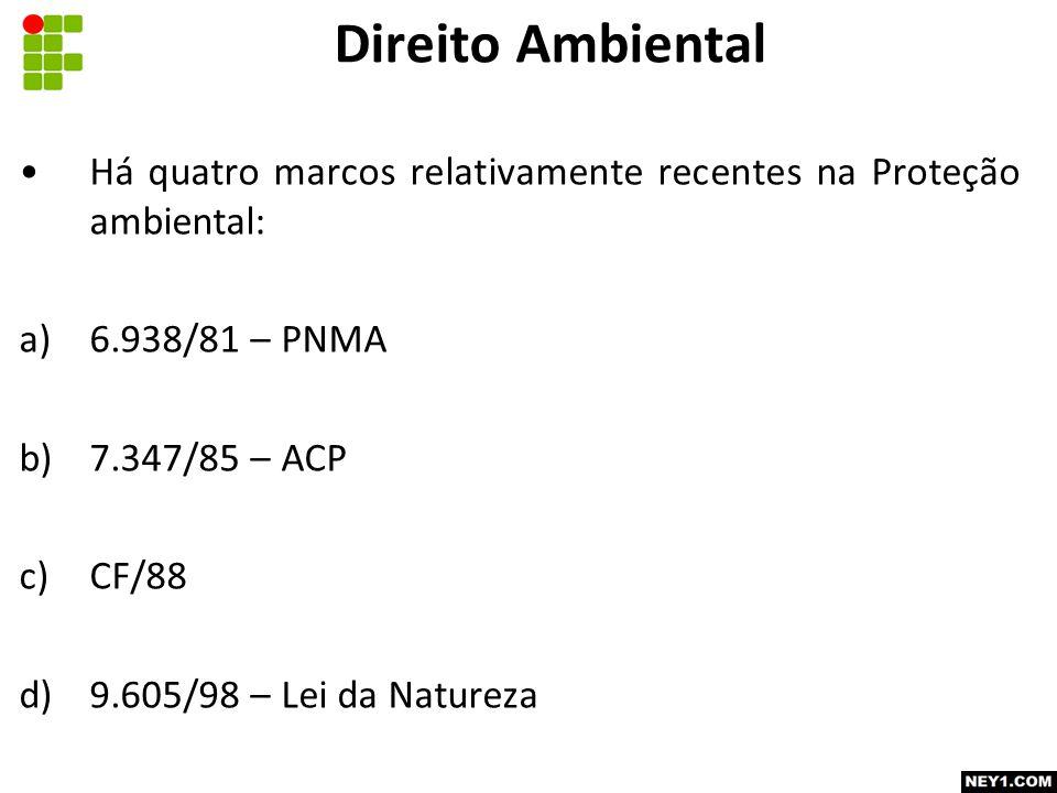 Há quatro marcos relativamente recentes na Proteção ambiental: a)6.938/81 – PNMA b)7.347/85 – ACP c)CF/88 d)9.605/98 – Lei da Natureza Direito Ambiental
