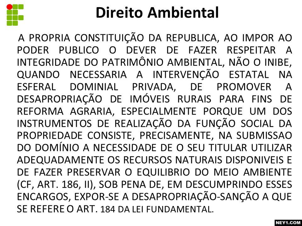A PROPRIA CONSTITUIÇÃO DA REPUBLICA, AO IMPOR AO PODER PUBLICO O DEVER DE FAZER RESPEITAR A INTEGRIDADE DO PATRIMÔNIO AMBIENTAL, NÃO O INIBE, QUANDO NECESSARIA A INTERVENÇÃO ESTATAL NA ESFERAL DOMINIAL PRIVADA, DE PROMOVER A DESAPROPRIAÇÃO DE IMÓVEIS RURAIS PARA FINS DE REFORMA AGRARIA, ESPECIALMENTE PORQUE UM DOS INSTRUMENTOS DE REALIZAÇÃO DA FUNÇÃO SOCIAL DA PROPRIEDADE CONSISTE, PRECISAMENTE, NA SUBMISSAO DO DOMÍNIO A NECESSIDADE DE O SEU TITULAR UTILIZAR ADEQUADAMENTE OS RECURSOS NATURAIS DISPONIVEIS E DE FAZER PRESERVAR O EQUILIBRIO DO MEIO AMBIENTE (CF, ART.
