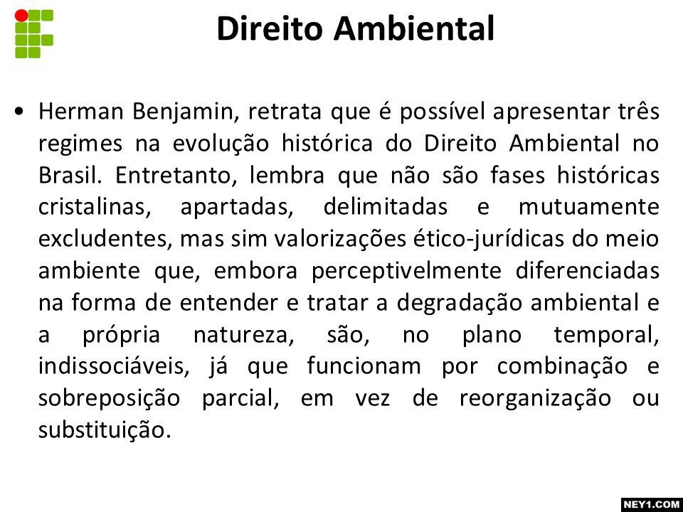 Herman Benjamin, retrata que é possível apresentar três regimes na evolução histórica do Direito Ambiental no Brasil.