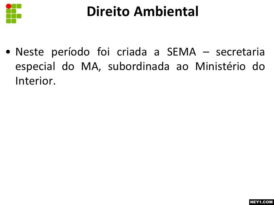 Neste período foi criada a SEMA – secretaria especial do MA, subordinada ao Ministério do Interior.