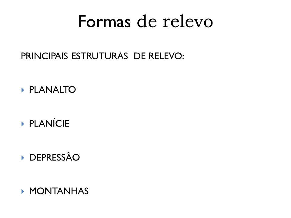 PRINCIPAIS ESTRUTURAS DE RELEVO:  PLANALTO  PLANÍCIE  DEPRESSÃO  MONTANHAS Formas de relevo