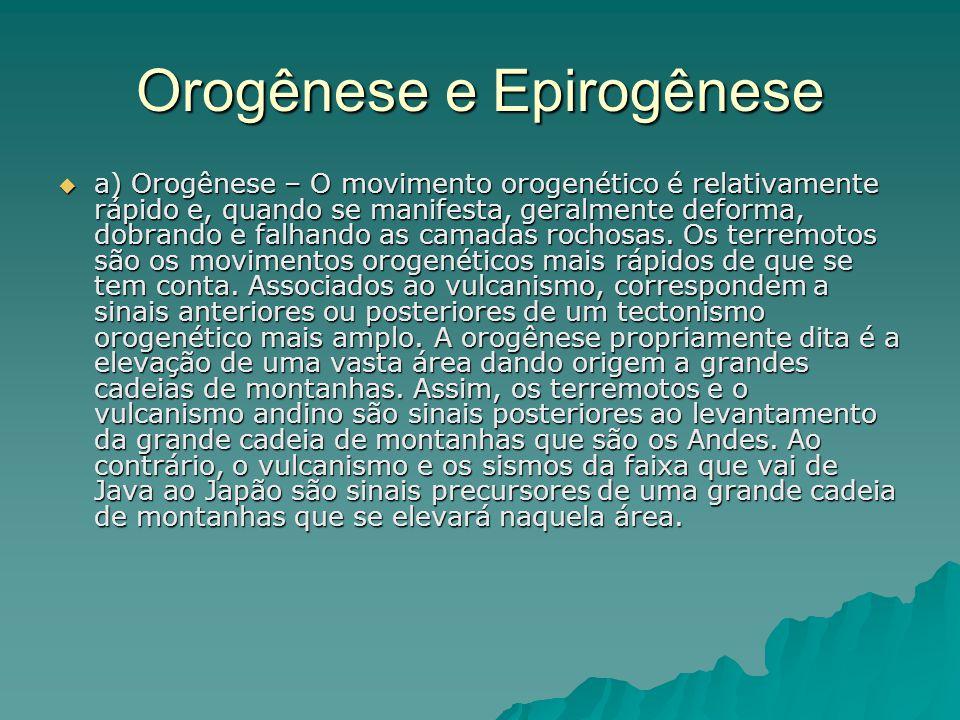 Orogênese e Epirogênese  a) Orogênese – O movimento orogenético é relativamente rápido e, quando se manifesta, geralmente deforma, dobrando e falhand