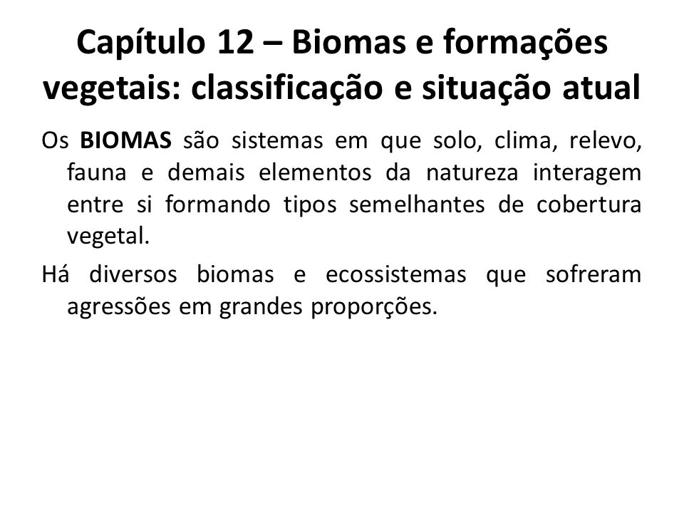 Capítulo 12 – Biomas e formações vegetais: classificação e situação atual Os BIOMAS são sistemas em que solo, clima, relevo, fauna e demais elementos