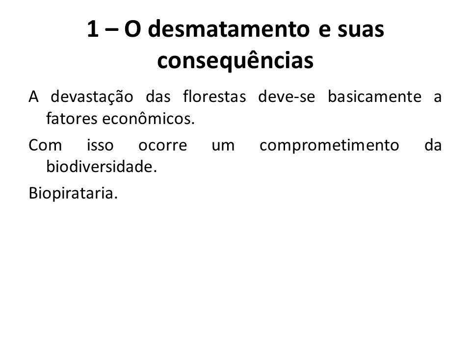 1 – O desmatamento e suas consequências A devastação das florestas deve-se basicamente a fatores econômicos. Com isso ocorre um comprometimento da bio
