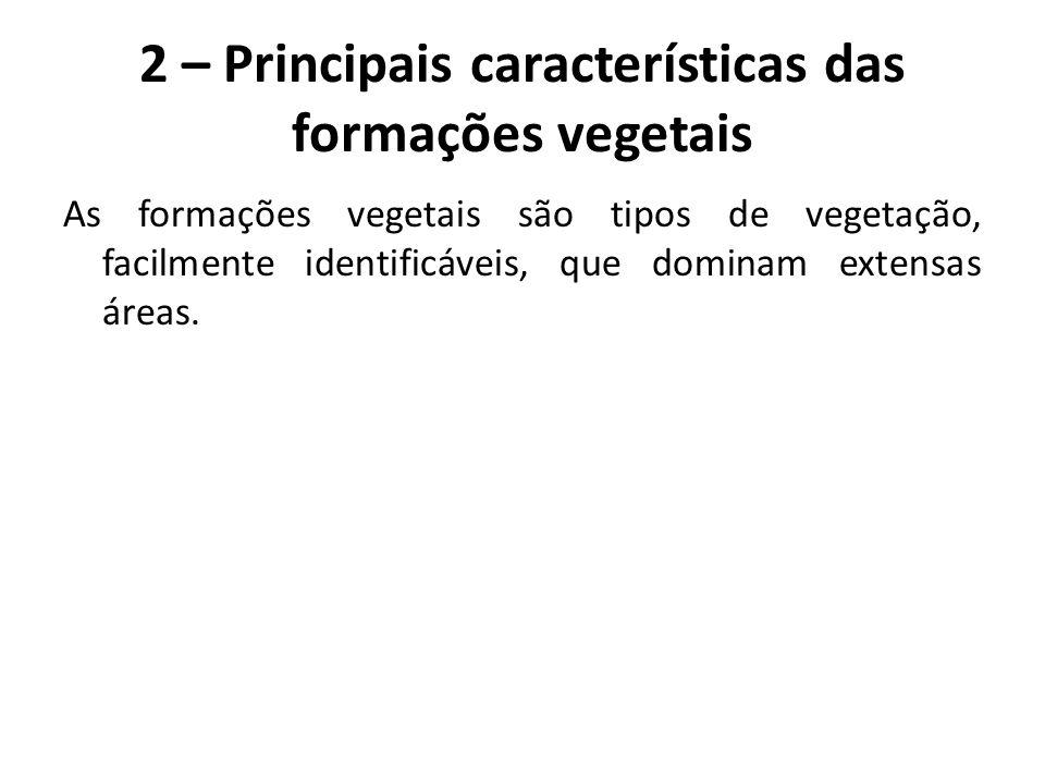 2 – Principais características das formações vegetais As formações vegetais são tipos de vegetação, facilmente identificáveis, que dominam extensas ár