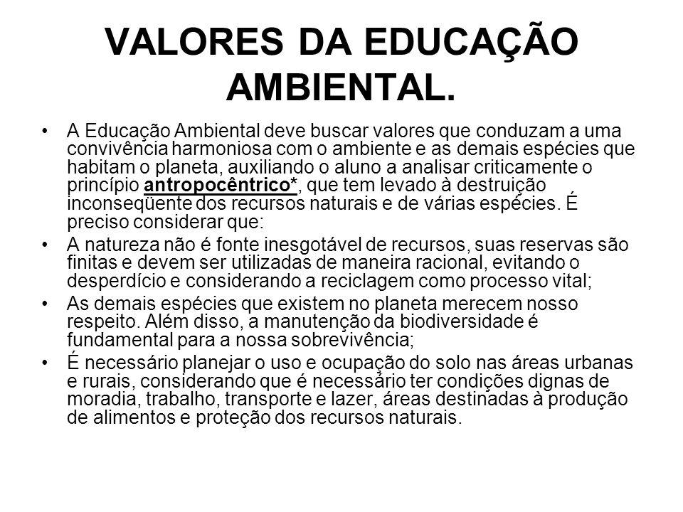 VALORES DA EDUCAÇÃO AMBIENTAL. A Educação Ambiental deve buscar valores que conduzam a uma convivência harmoniosa com o ambiente e as demais espécies