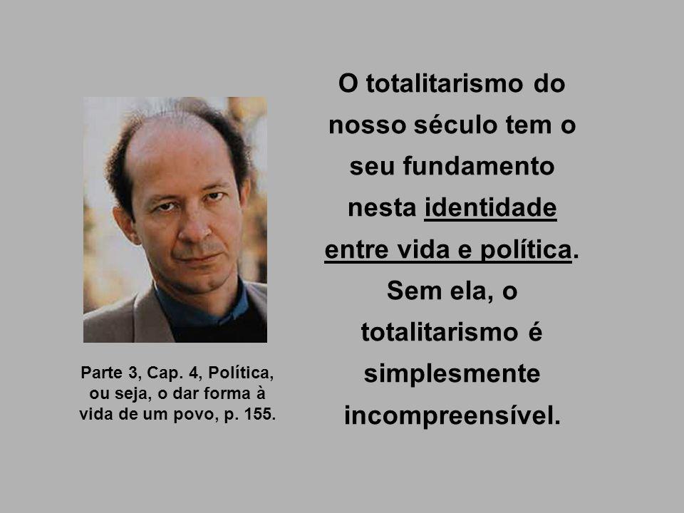 O totalitarismo do nosso século tem o seu fundamento nesta identidade entre vida e política. Sem ela, o totalitarismo é simplesmente incompreensível.