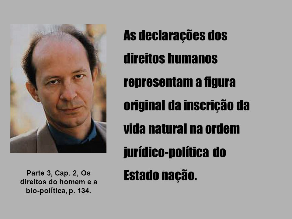 As declarações dos direitos humanos representam a figura original da inscrição da vida natural na ordem jurídico-política do Estado nação. Parte 3, Ca