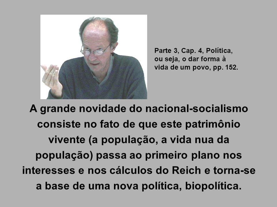 A grande novidade do nacional-socialismo consiste no fato de que este patrimônio vivente (a população, a vida nua da população) passa ao primeiro plan