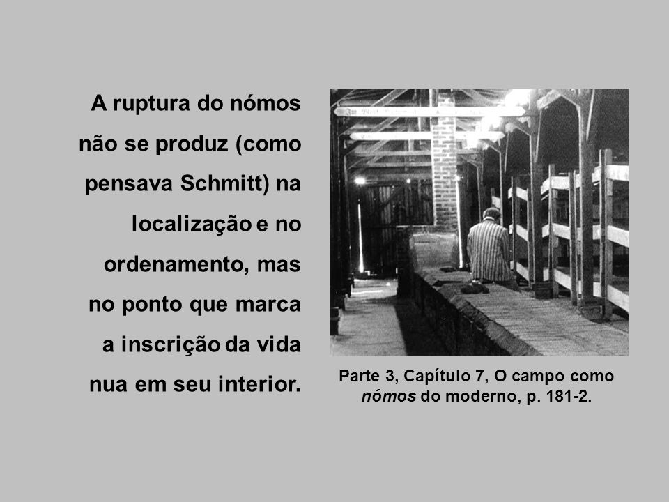 Parte 3, Capítulo 7, O campo como nómos do moderno, p. 181-2. A ruptura do nómos não se produz (como pensava Schmitt) na localização e no ordenamento,