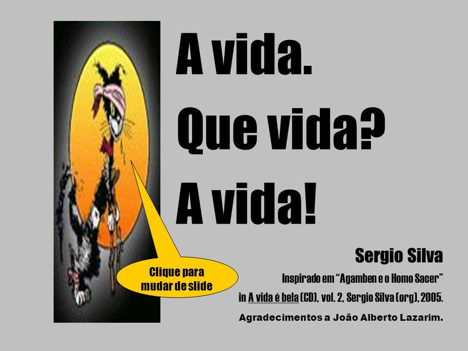 "A vida. Que vida? A vida! Sergio Silva Inspirado em ""Agamben e o Homo Sacer"" in A vida é bela (CD), vol. 2, Sergio Silva (org), 2005. Agradecimentos a"