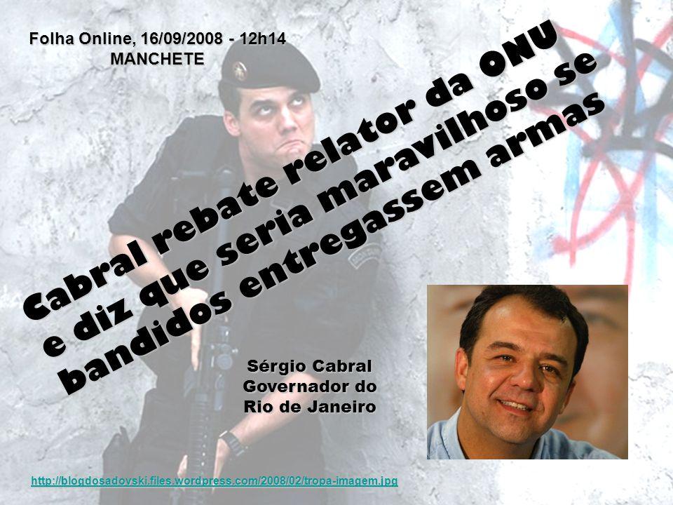 Folha Online, 16/09/2008 - 12h14 MANCHETE Cabral rebate relator da ONU e diz que seria maravilhoso se bandidos entregassem armas Sérgio Cabral Governa