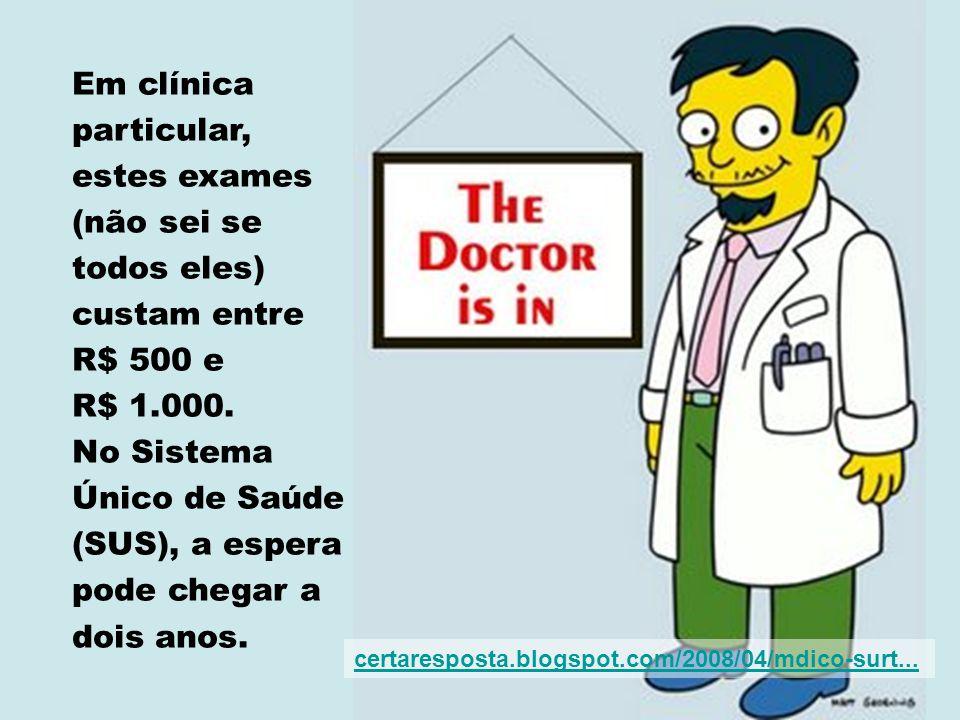 certaresposta.blogspot.com/2008/04/mdico-surt... Em clínica particular, estes exames (não sei se todos eles) custam entre R$ 500 e R$ 1.000. No Sistem