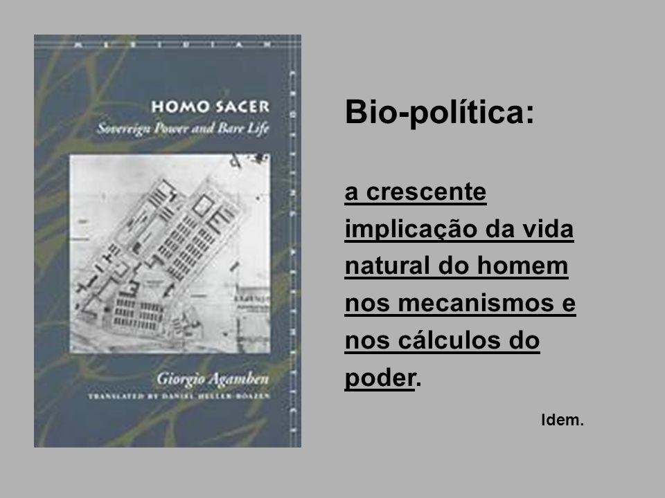 Bio-política: a crescente implicação da vida natural do homem nos mecanismos e nos cálculos do poder. Idem.