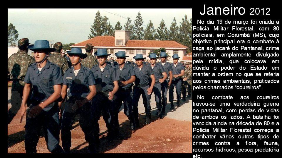 Janeiro 2012 No dia 19 de março foi criada a Polícia Militar Florestal, com 80 policiais, em Corumbá (MS), cujo objetivo principal era o combate à caç