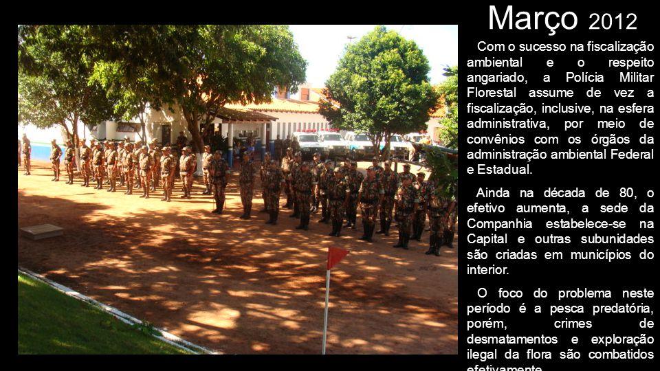 Março 2012 Com o sucesso na fiscalização ambiental e o respeito angariado, a Polícia Militar Florestal assume de vez a fiscalização, inclusive, na esf