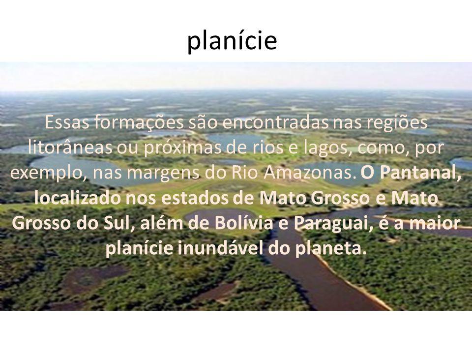 planície Essas formações são encontradas nas regiões litorâneas ou próximas de rios e lagos, como, por exemplo, nas margens do Rio Amazonas. O Pantana