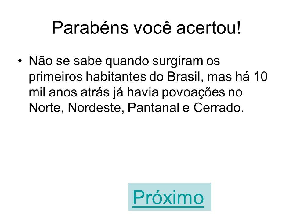 A sua resposta está errada. Não se sabe quando surgiram os primeiros habitantes do Brasil, mas há 10 mil anos atrás já havia povoações no Norte, Norde