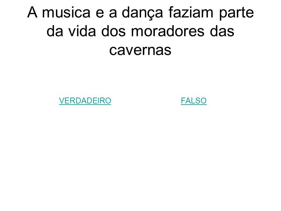 A musica e a dança faziam parte da vida dos moradores das cavernas VERDADEIROFALSO