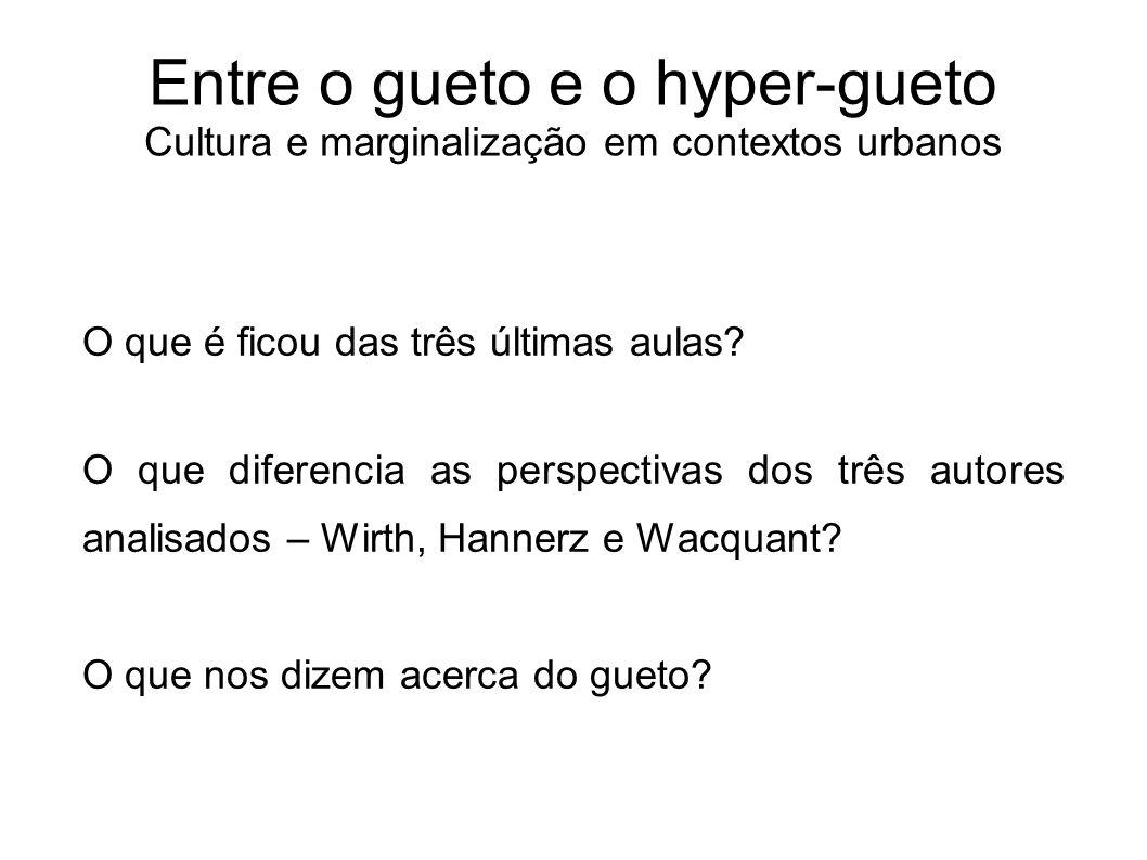 Entre o gueto e o hyper-gueto Cultura e marginalização em contextos urbanos O que é ficou das três últimas aulas? O que diferencia as perspectivas dos