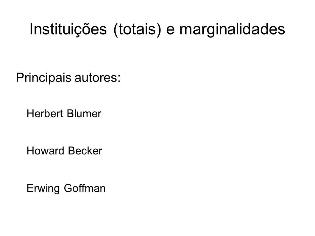 Instituições (totais) e marginalidades Principais autores: Herbert Blumer Howard Becker Erwing Goffman