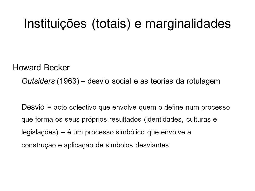 Instituições (totais) e marginalidades Howard Becker Outsiders (1963) – desvio social e as teorias da rotulagem Desvio = acto colectivo que envolve qu