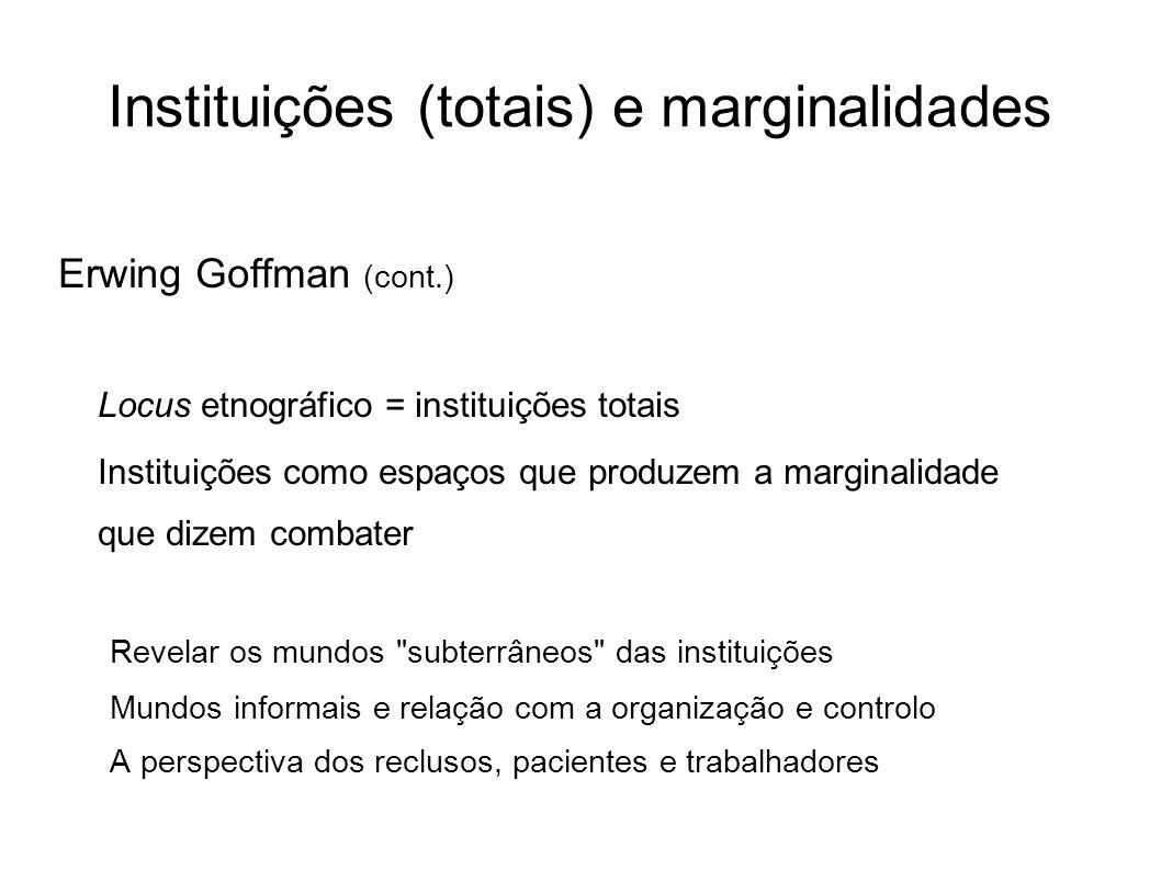 Instituições (totais) e marginalidades Erwing Goffman (cont.) Locus etnográfico = instituições totais Instituições como espaços que produzem a margina