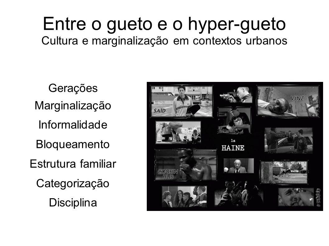 Entre o gueto e o hyper-gueto Cultura e marginalização em contextos urbanos Gerações Marginalização Informalidade Bloqueamento Estrutura familiar Cate